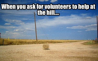 when-you-ask-for-volunteers-to-help-at-the-hill
