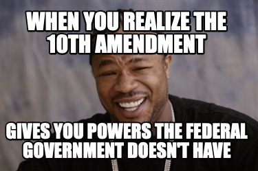 when-you-realize-the-10th-amendment-gives-you-powers-the-federal-government-does3