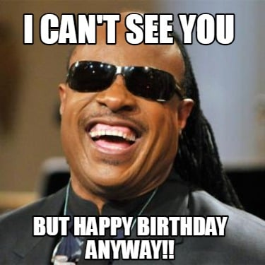 i-cant-see-you-but-happy-birthday-anyway