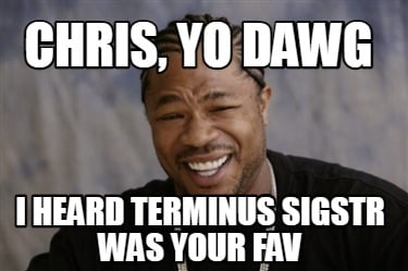chris-yo-dawg-i-heard-terminus-sigstr-was-your-fav
