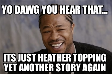 yo-dawg-you-hear-that...-its-just-heather-topping-yet-another-story-again