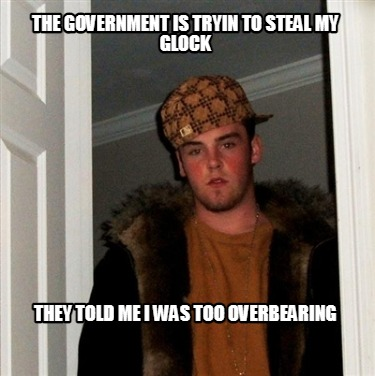 the-government-is-tryin-to-steal-my-glock-they-told-me-i-was-too-overbearing