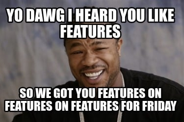 yo-dawg-i-heard-you-like-features-so-we-got-you-features-on-features-on-features
