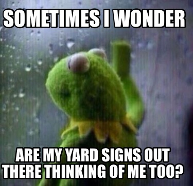 sometimes-i-wonder-are-my-yard-signs-out-there-thinking-of-me-too