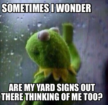 sometimes-i-wonder-are-my-yard-signs-out-there-thinking-of-me-too6
