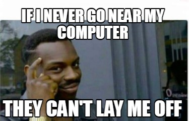 if-i-never-go-near-my-computer-they-cant-lay-me-off