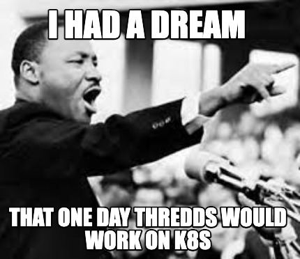 i-had-a-dream-that-one-day-thredds-would-work-on-k8s