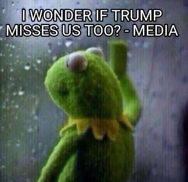 i-wonder-if-trump-misses-us-too-media