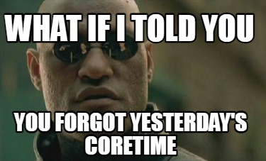 what-if-i-told-you-you-forgot-yesterdays-coretime