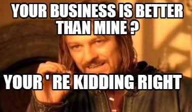 your-business-is-better-than-mine-your-re-kidding-right