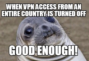 when-vpn-access-from-an-entire-country-is-turned-off-good-enough