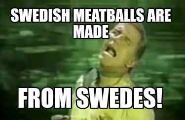 Meme Creator Funny Swedish Meatballs Are Made From Swedes Meme Generator At Memecreator Org