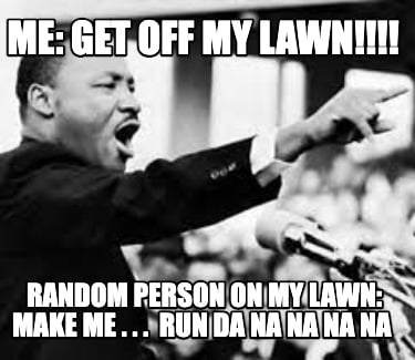 me-get-off-my-lawn-random-person-on-my-lawn-make-me-.-.-.-run-da-na-na-na-na