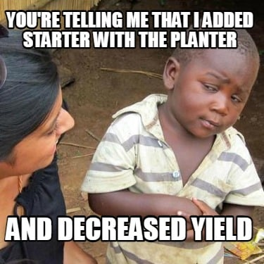youre-telling-me-that-i-added-starter-with-the-planter-and-decreased-yield