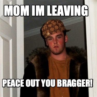 mom-im-leaving-peace-out-you-bragger3