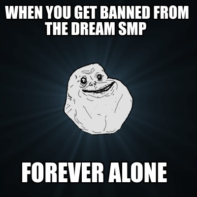 when-you-get-banned-from-the-dream-smp-forever-alone