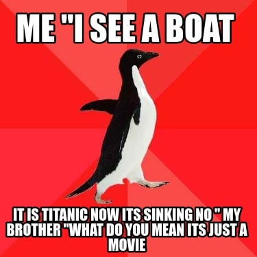 me-i-see-a-boat-it-is-titanic-now-its-sinking-no-my-brother-what-do-you-mean-its