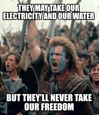 they-may-take-our-electricity-and-our-water-but-theyll-never-take-our-freedom