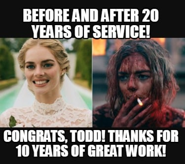 before-and-after-20-years-of-service-congrats-todd-thanks-for-10-years-of-great-