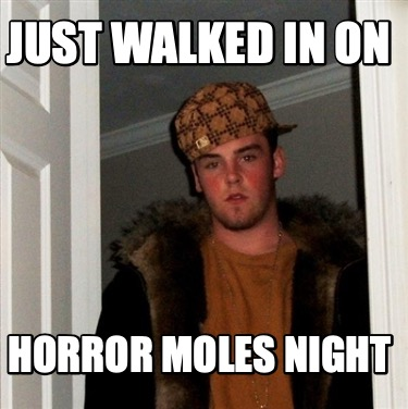 just-walked-in-on-horror-moles-night