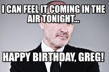 i-can-feel-it-coming-in-the-air-tonight...-happy-birthday-greg
