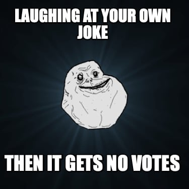 laughing-at-your-own-joke-then-it-gets-no-votes