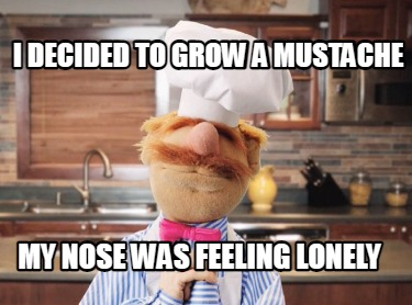 i-decided-to-grow-a-mustache-my-nose-was-feeling-lonely