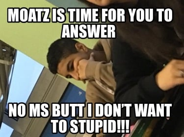 moatz-is-time-for-you-to-answer-no-ms-butt-i-dont-want-to-stupid