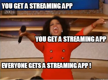 you-get-a-streaming-app-you-get-a-streaming-app-everyone-gets-a-streaming-app-