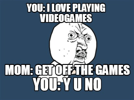 you-i-love-playing-videogames-mom-get-off-the-games-you-y-u-no