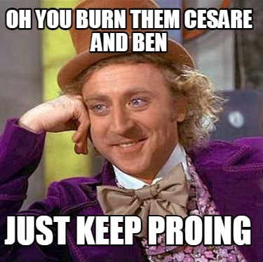 oh-you-burn-them-cesare-and-ben-just-keep-proing