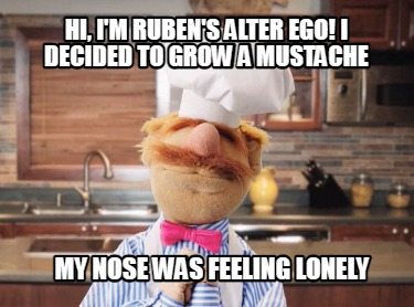hi-im-rubens-alter-ego-i-decided-to-grow-a-mustache-my-nose-was-feeling-lonely