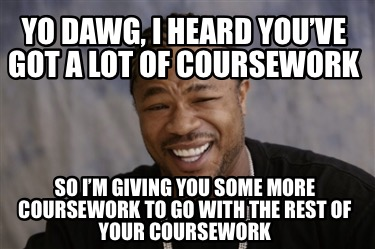 yo-dawg-i-heard-youve-got-a-lot-of-coursework-so-im-giving-you-some-more-coursew