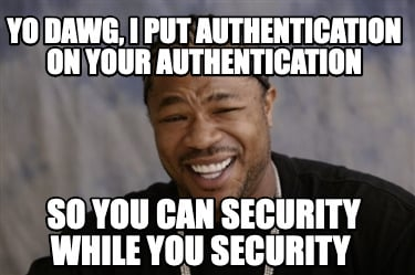 yo-dawg-i-put-authentication-on-your-authentication-so-you-can-security-while-yo