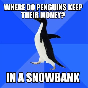 where-do-penguins-keep-their-money-in-a-snowbank