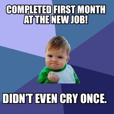 completed-first-month-at-the-new-job-didnt-even-cry-once