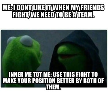 me-i-dont-like-it-when-my-friends-fight-we-need-to-be-a-team.-inner-me-tot-me-us