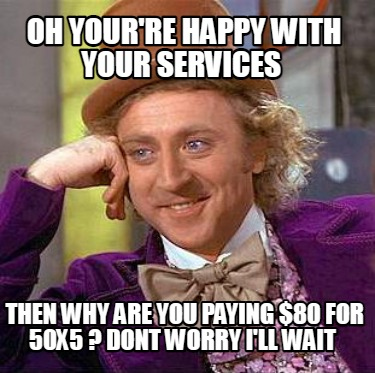 oh-yourre-happy-with-your-services-then-why-are-you-paying-80-for-50x5-dont-worr