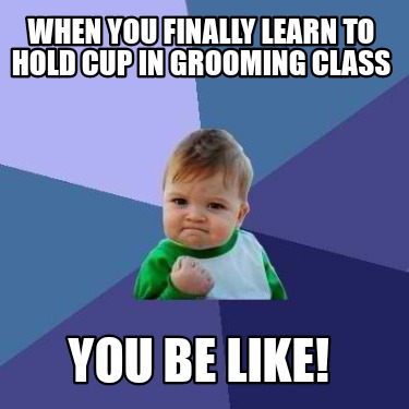 when-you-finally-learn-to-hold-cup-in-grooming-class-you-be-like