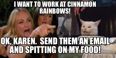 i-want-to-work-at-cinnamon-rainbows-ok-karen.-send-them-an-email-and-spitting-on