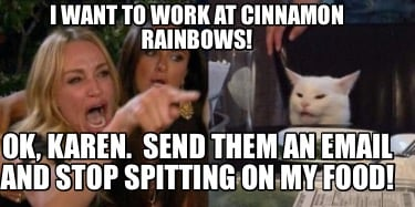 i-want-to-work-at-cinnamon-rainbows-ok-karen.-send-them-an-email-and-stop-spitti