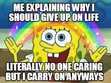 me-explaining-why-i-should-give-up-on-life-literally-no-one-caring-but-i-carry-o
