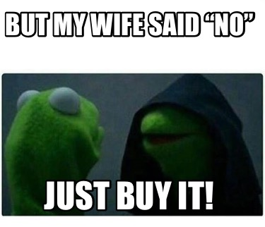 but-my-wife-said-no-just-buy-it