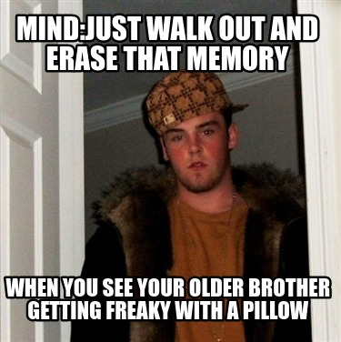 mindjust-walk-out-and-erase-that-memory-when-you-see-your-older-brother-getting-