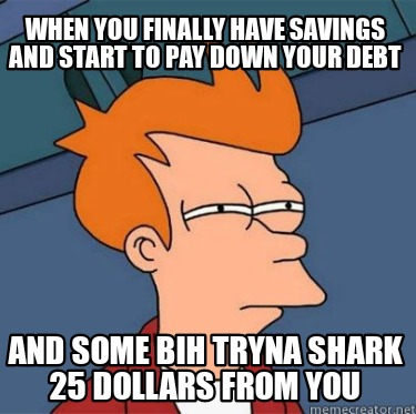 when-you-finally-have-savings-and-start-to-pay-down-your-debt-and-some-bih-tryna