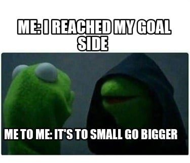 me-i-reached-my-goal-side-me-to-me-its-to-small-go-bigger