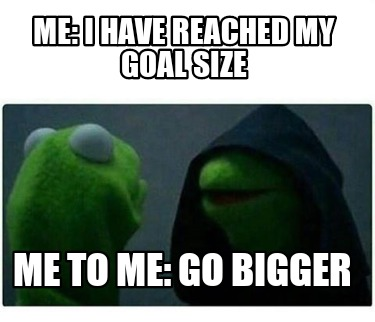 me-i-have-reached-my-goal-size-me-to-me-go-bigger
