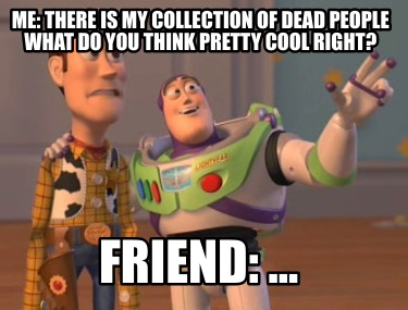 me-there-is-my-collection-of-dead-people-what-do-you-think-pretty-cool-right-fri