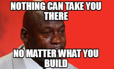 nothing-can-take-you-there-no-matter-what-you-build