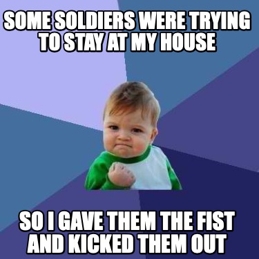 some-soldiers-were-trying-to-stay-at-my-house-so-i-gave-them-the-fist-and-kicked